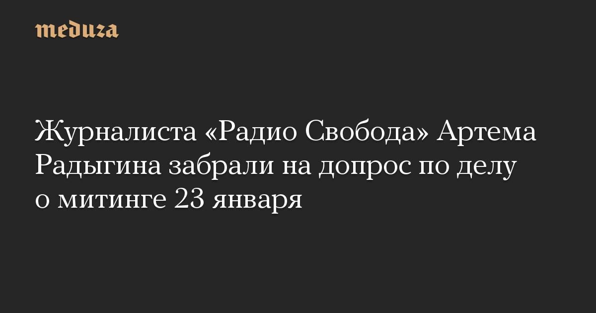 Журналиста «Радио Свобода» Артема Радыгина забрали на допрос по делу о митинге 23 января