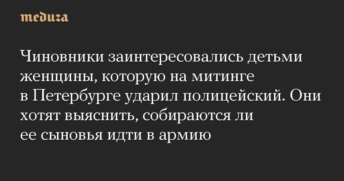 Чиновники заинтересовались детьми женщины, которую на митинге в Петербурге ударил полицейский. Они хотят выяснить, собираются ли ее сыновья идти в армию