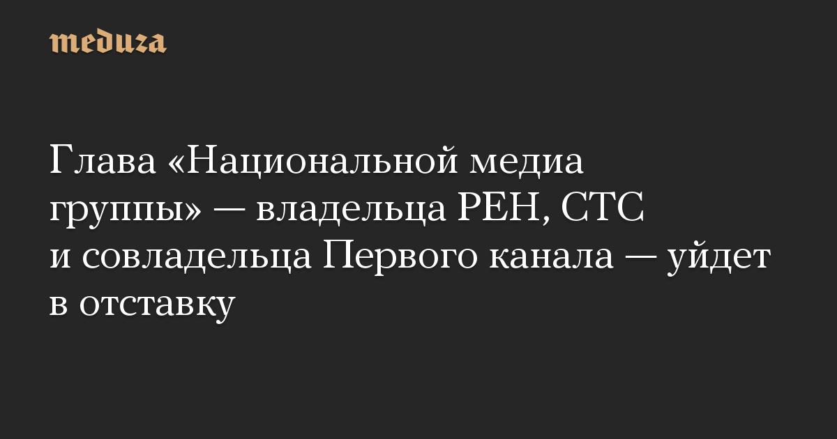 Глава «Национальной медиа группы» — владельца РЕН, СТС и совладельца Первого канала — уйдет в отставку