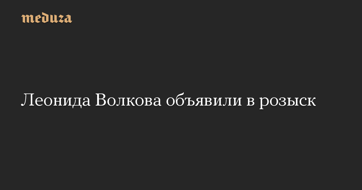 Леонида Волкова объявили в розыск