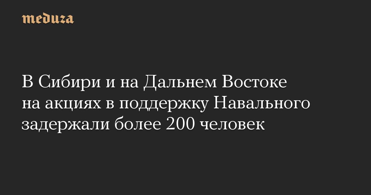 В Сибири и на Дальнем Востоке на акциях в поддержку Навального задержали более 200 человек