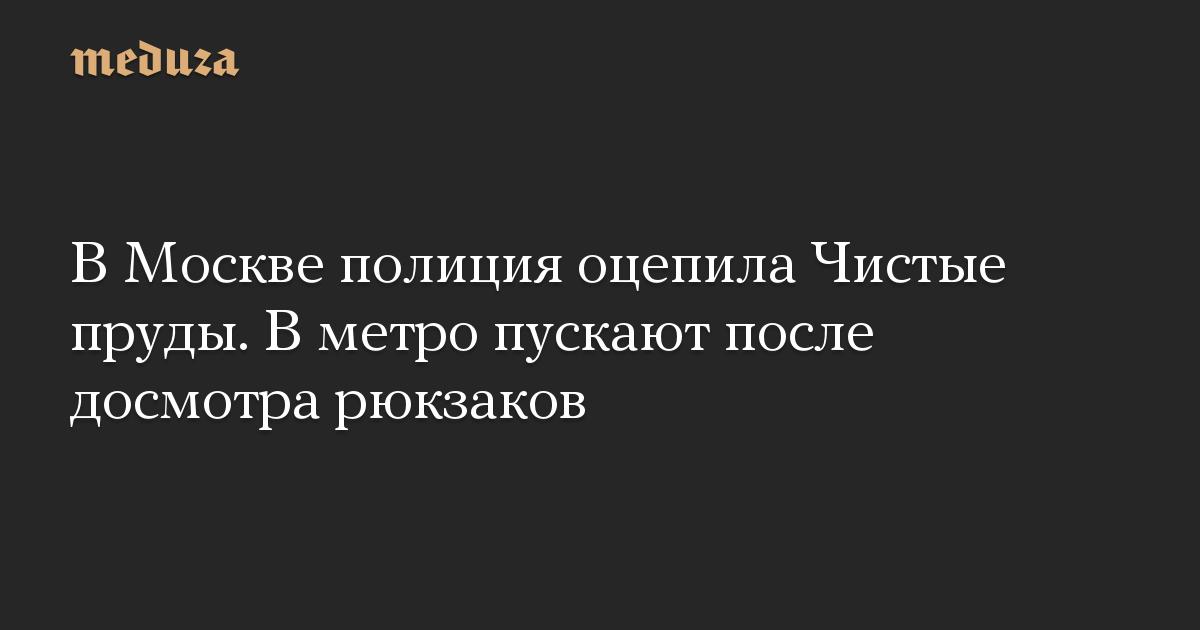 В Москве полиция оцепила Чистые пруды. В метро пускают после досмотра рюкзаков