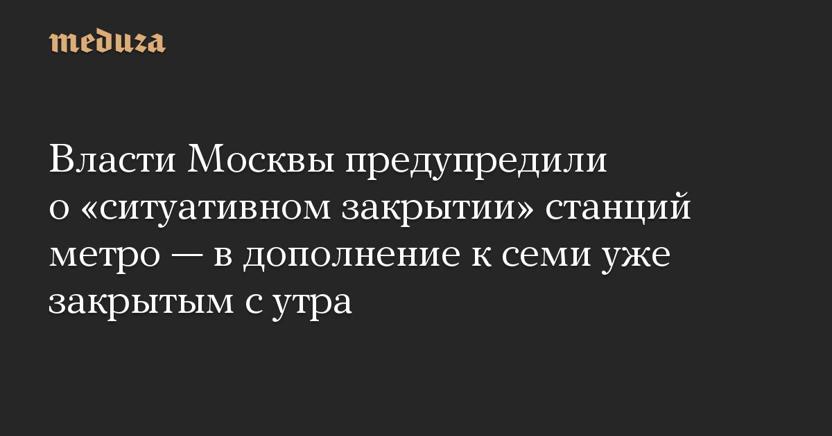 Власти Москвы предупредили о «ситуативном закрытии» станций метро — в дополнение к семи уже закрытым с утра