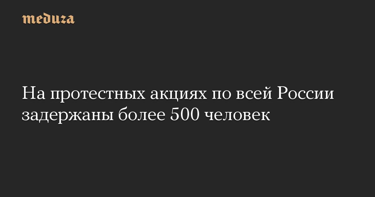 На протестных акциях по всей России задержаны более 500 человек