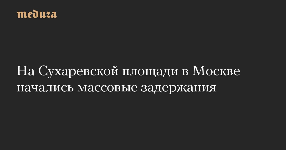 На Сухаревской площади в Москве начались массовые задержания
