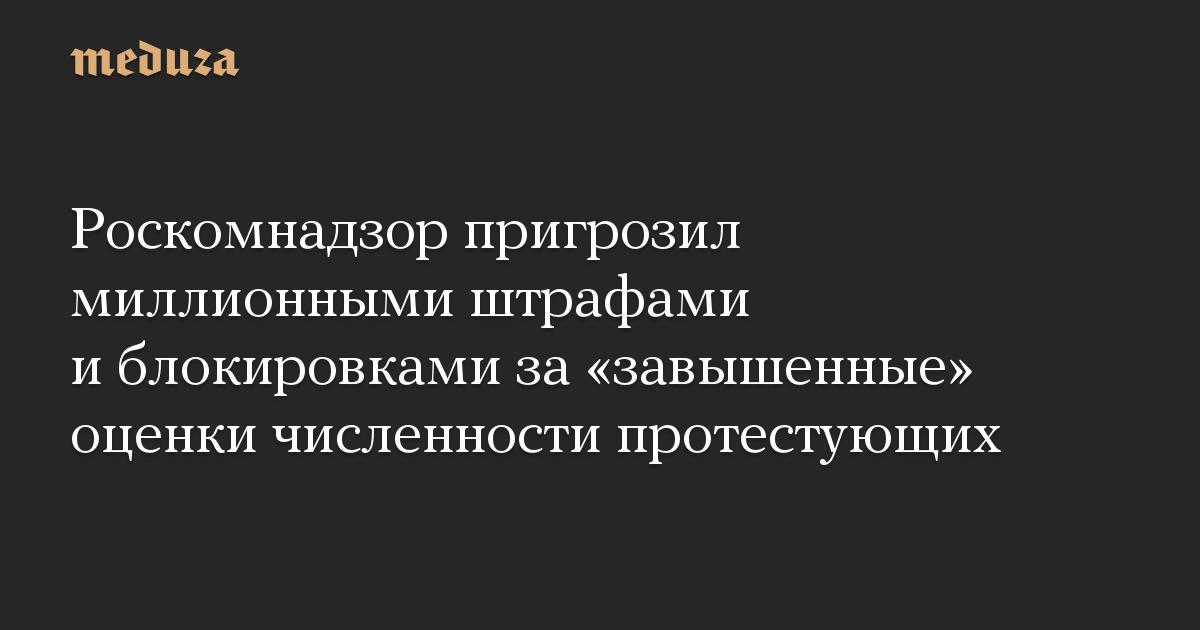 Роскомнадзор пригрозил миллионными штрафами и блокировками за «завышенные» оценки численности протестующих