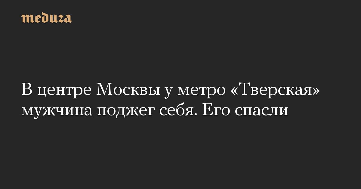 В центре Москвы у метро «Тверская» мужчина поджег себя. Его спасли