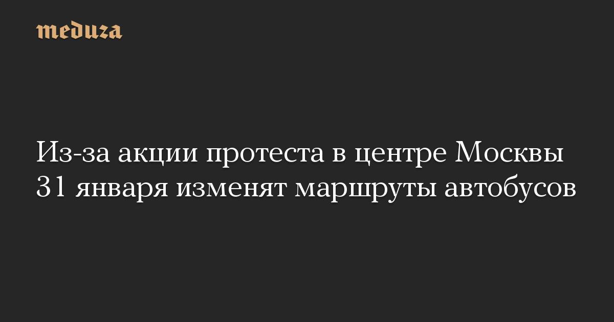 Из-за акции протеста в центре Москвы 31 января изменят маршруты автобусов