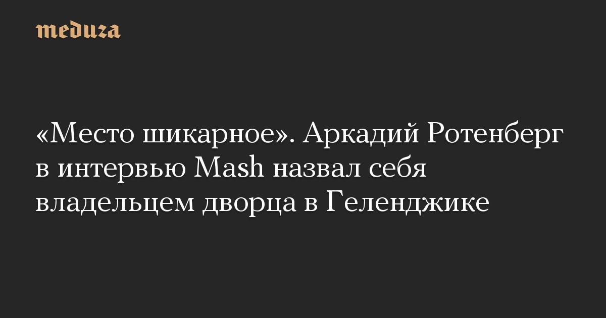 «Место шикарное». Аркадий Ротенберг в интервью Mash назвал себя владельцем дворца в Геленджике
