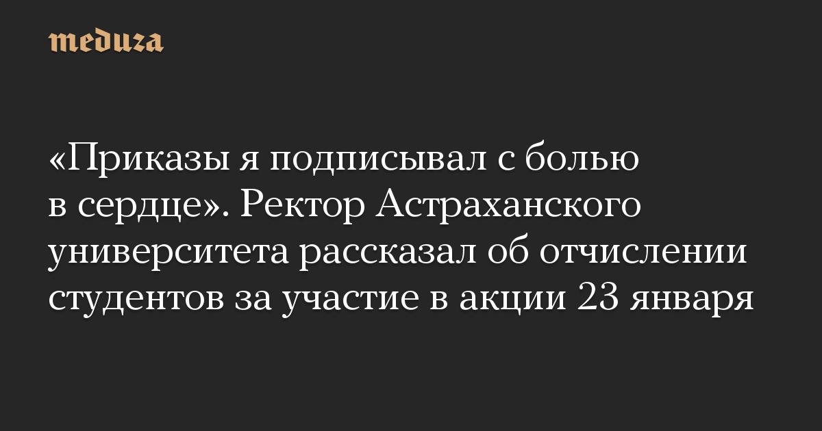 «Приказы я подписывал с болью в сердце». Ректор Астраханского университета рассказал об отчислении студентов за участие в акции 23 января