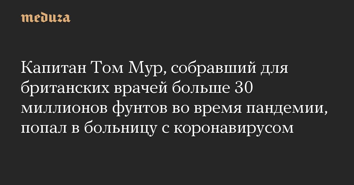 Капитан Том Мур, собравший для британских врачей больше 30 миллионов фунтов во время пандемии, попал в больницу с коронавирусом