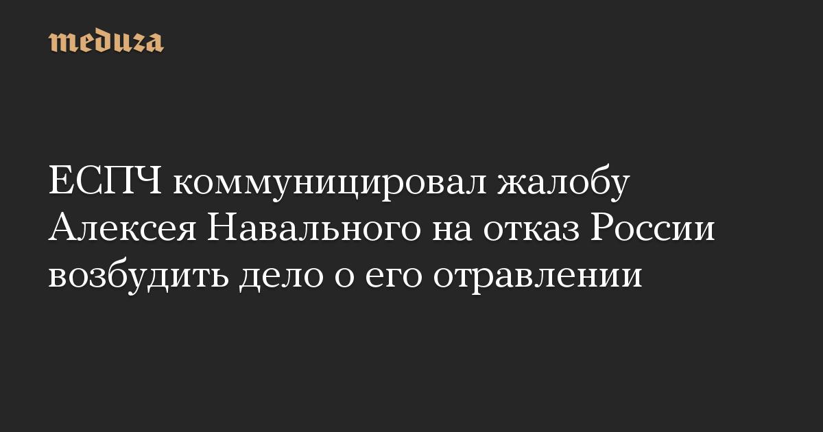 ЕСПЧ коммуницировал жалобу Алексея Навального на отказ России возбудить дело о его отравлении
