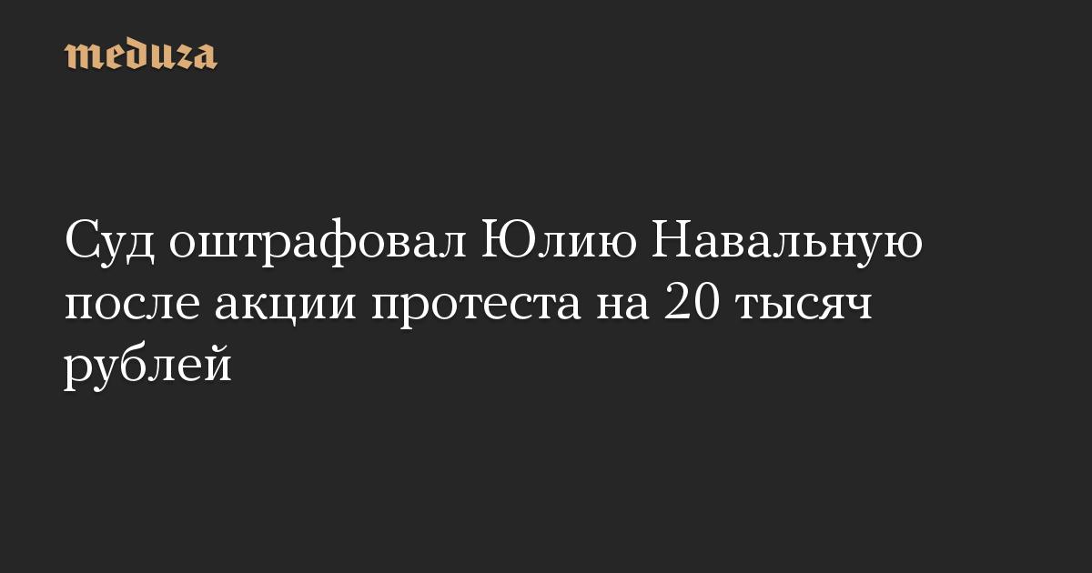 Суд оштрафовал Юлию Навальную после акции протеста на 20 тысяч рублей