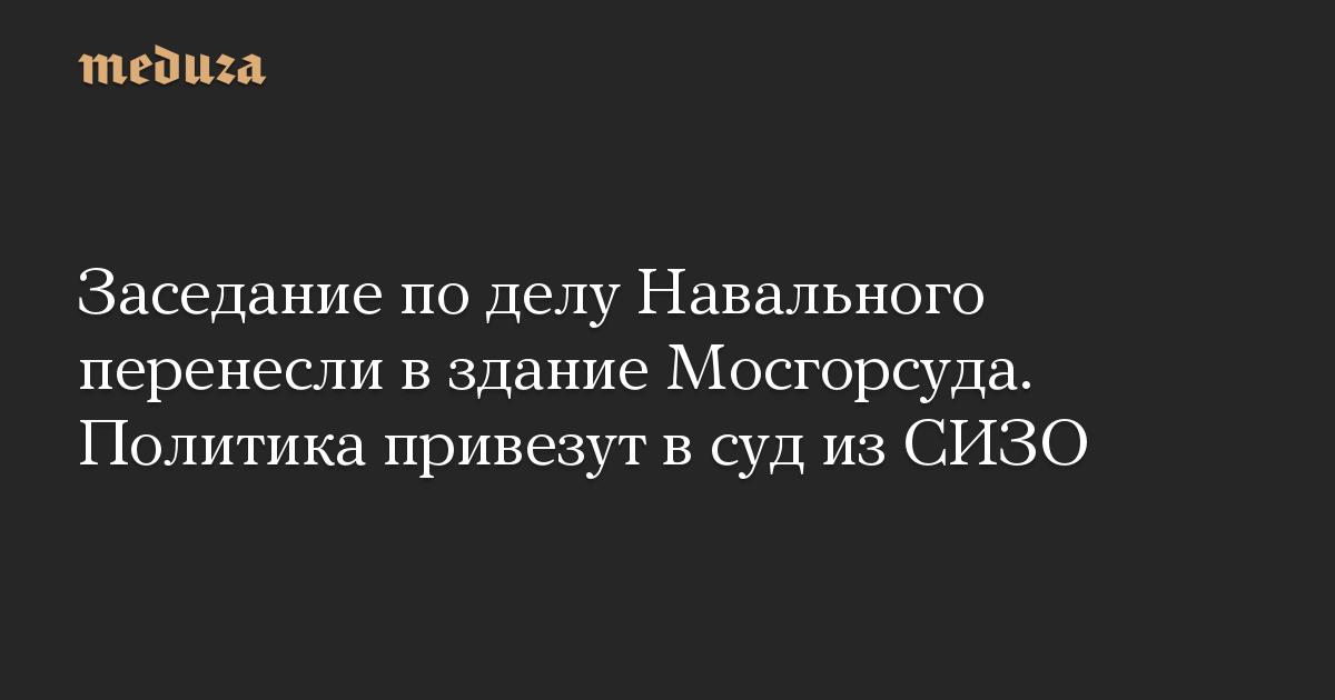 Заседание по делу Навального перенесли в здание Мосгорсуда. Политика привезут в суд из СИЗО