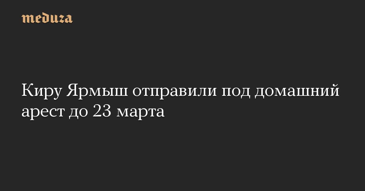 Киру Ярмыш отправили под домашний арест до 23 марта
