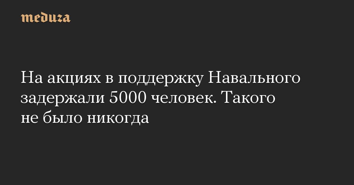 На акциях в поддержку Навального задержали 5000 человек. Такого не было никогда