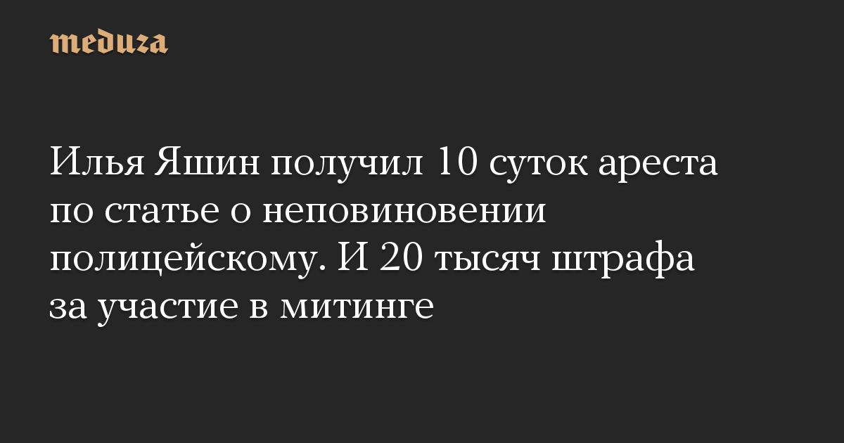 Илья Яшин получил 10 суток ареста по статье о неповиновении полицейскому. И 20 тысяч штрафа за участие в митинге