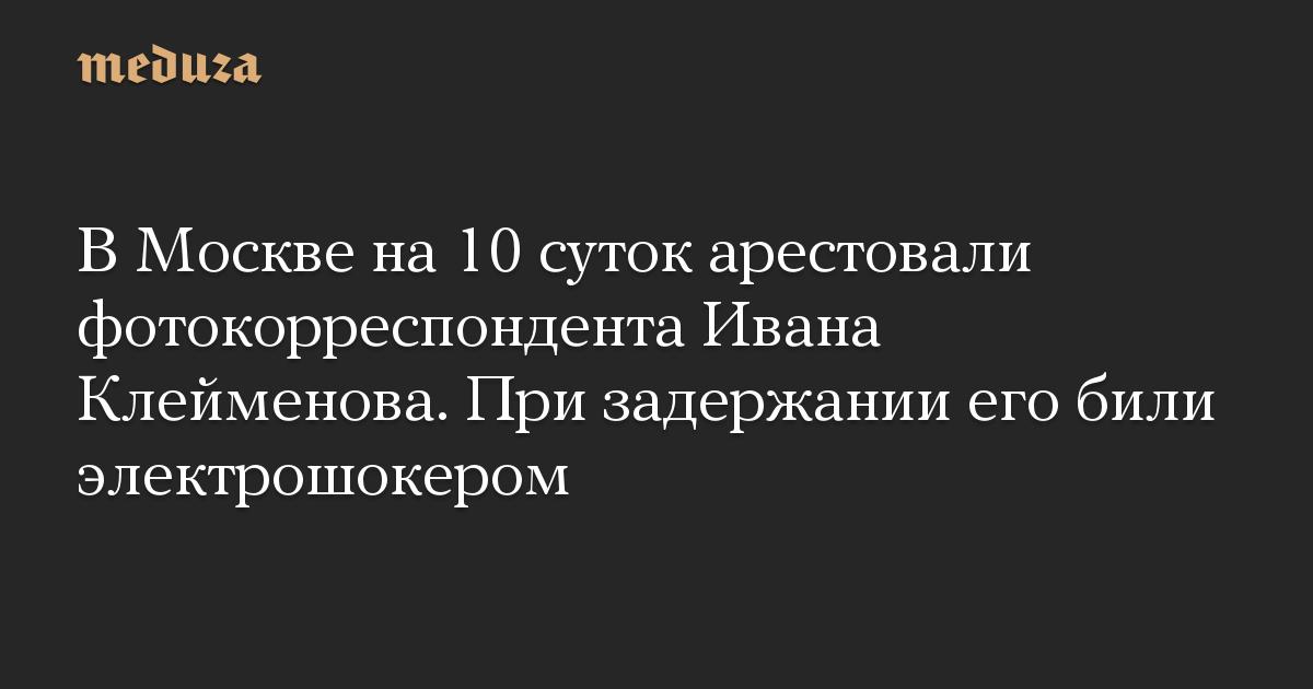 В Москве на 10 суток арестовали фотокорреспондента Ивана Клейменова. При задержании его били электрошокером