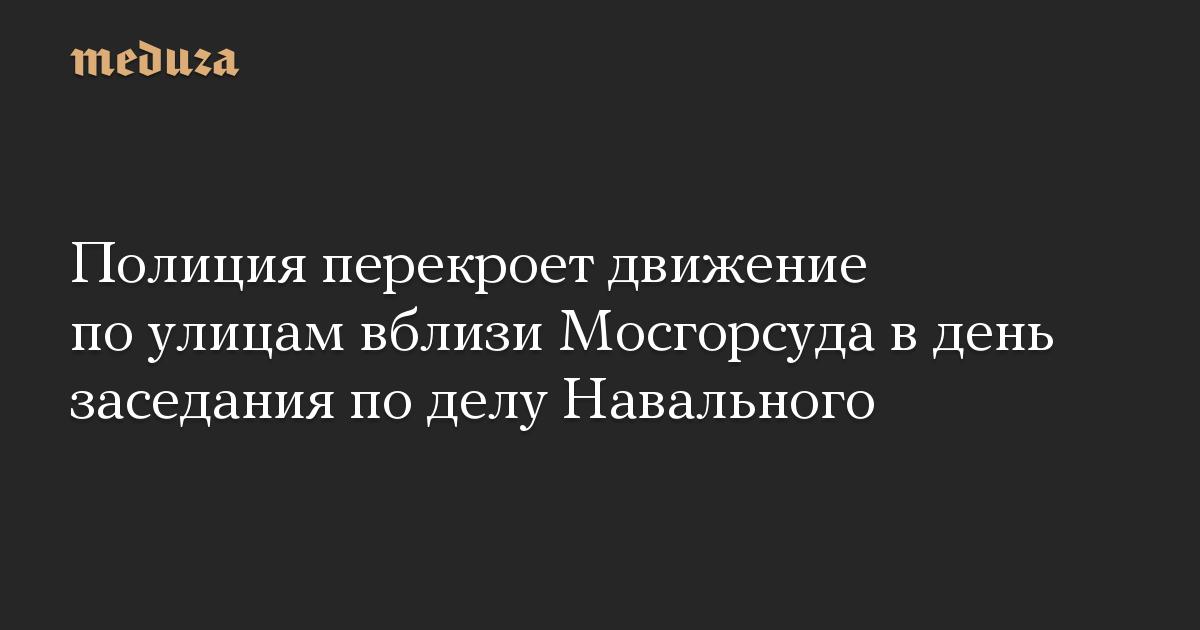 Полиция перекроет движение по улицам вблизи Мосгорсуда в день заседания по делу Навального