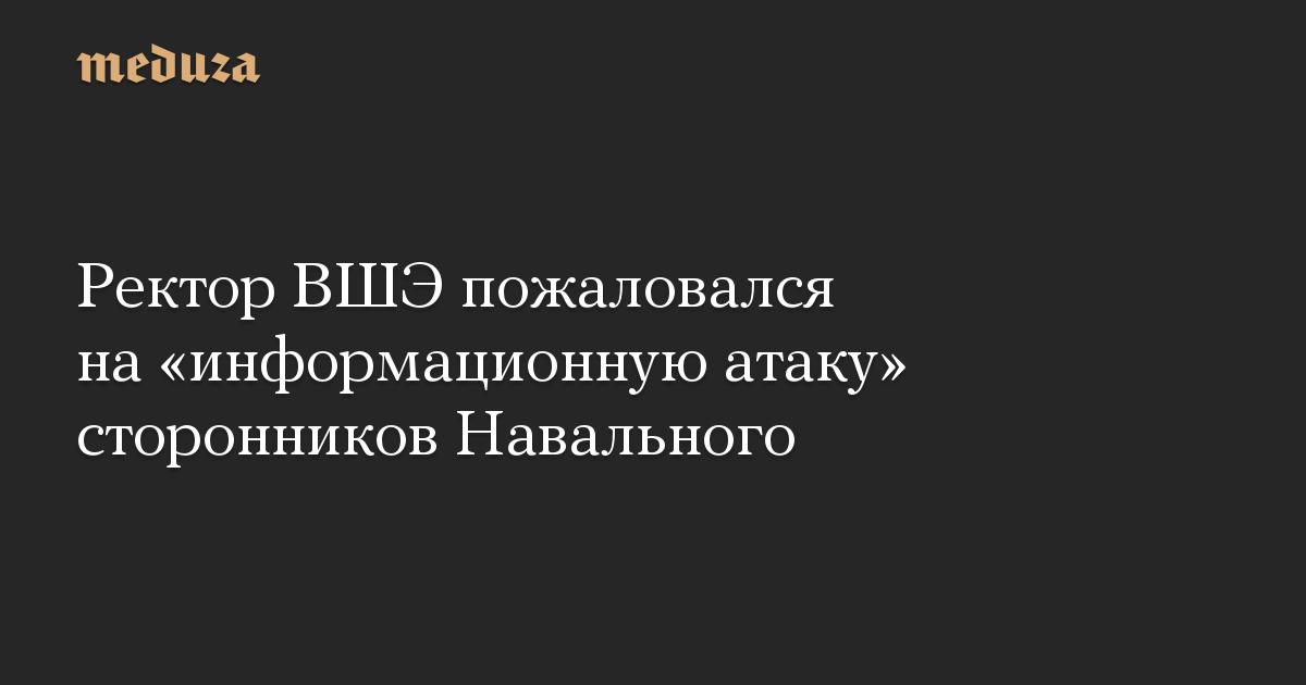 Ректор ВШЭ пожаловался на «информационную атаку» сторонников Навального