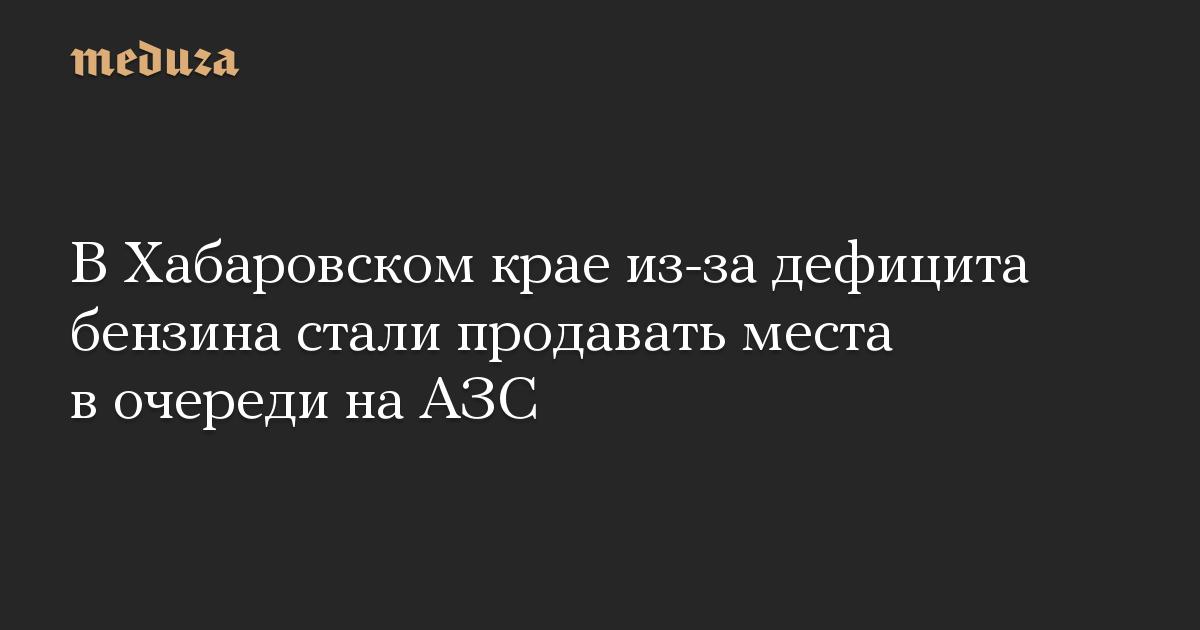 В Хабаровском крае из-за дефицита бензина стали продавать места в очереди на АЗС
