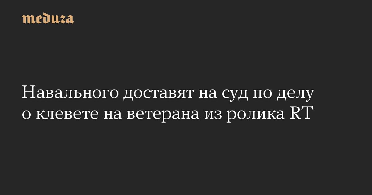 Навального доставят на суд по делу о клевете на ветерана из ролика RT
