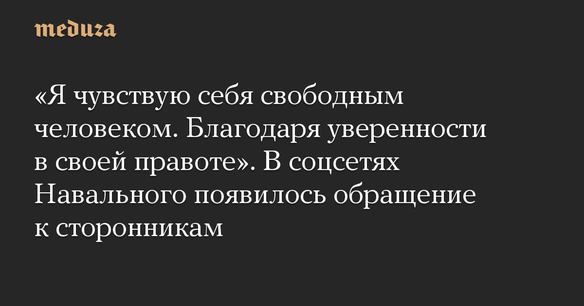 «Я чувствую себя свободным человеком. Благодаря уверенности в своей правоте». В соцсетях Навального появилось обращение к сторонникам