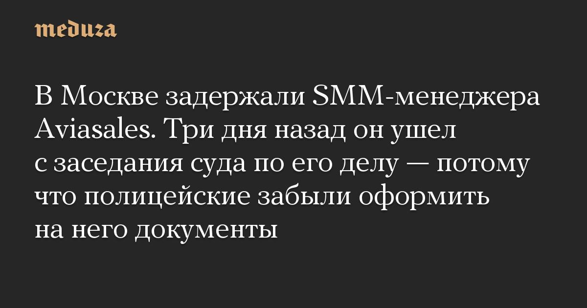 В Москве задержали SMM-менеджера Aviasales. Три дня назад он ушел с заседания суда по его делу — потому что полицейские забыли оформить на него документы
