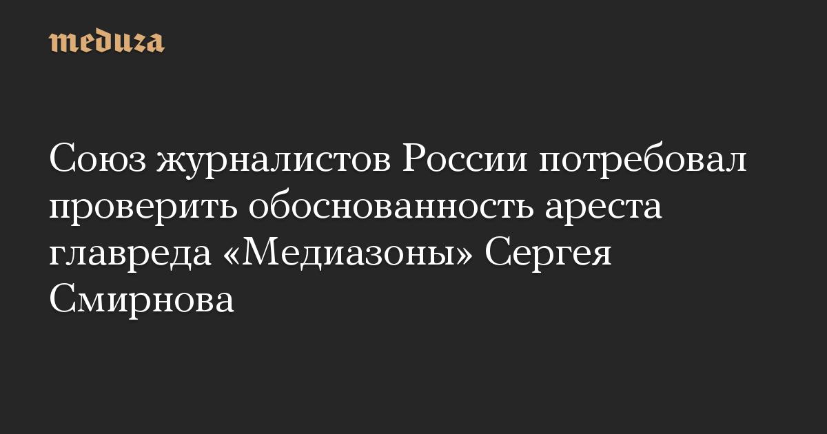 Союз журналистов России потребовал проверить обоснованность ареста главреда «Медиазоны» Сергея Смирнова