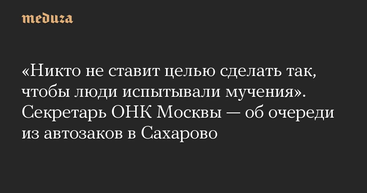 «Никто не ставит целью сделать так, чтобы люди испытывали мучения». Секретарь ОНК Москвы — об очереди из автозаков в Сахарово