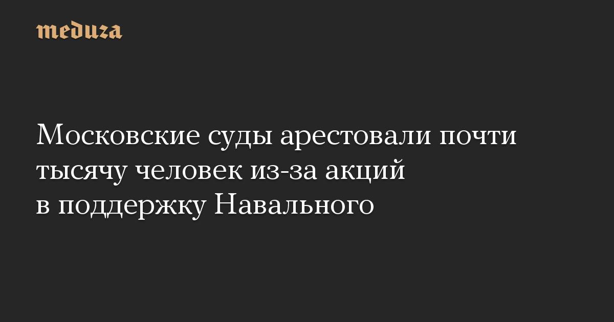 Московские суды арестовали почти тысячу человек из-за акций в поддержку Навального