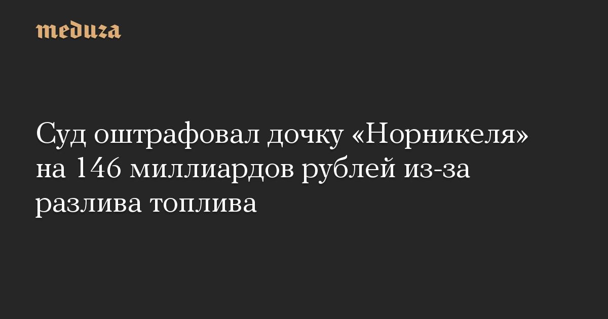 Суд оштрафовал дочку «Норникеля» на 146 миллиардов рублей из-за разлива топлива
