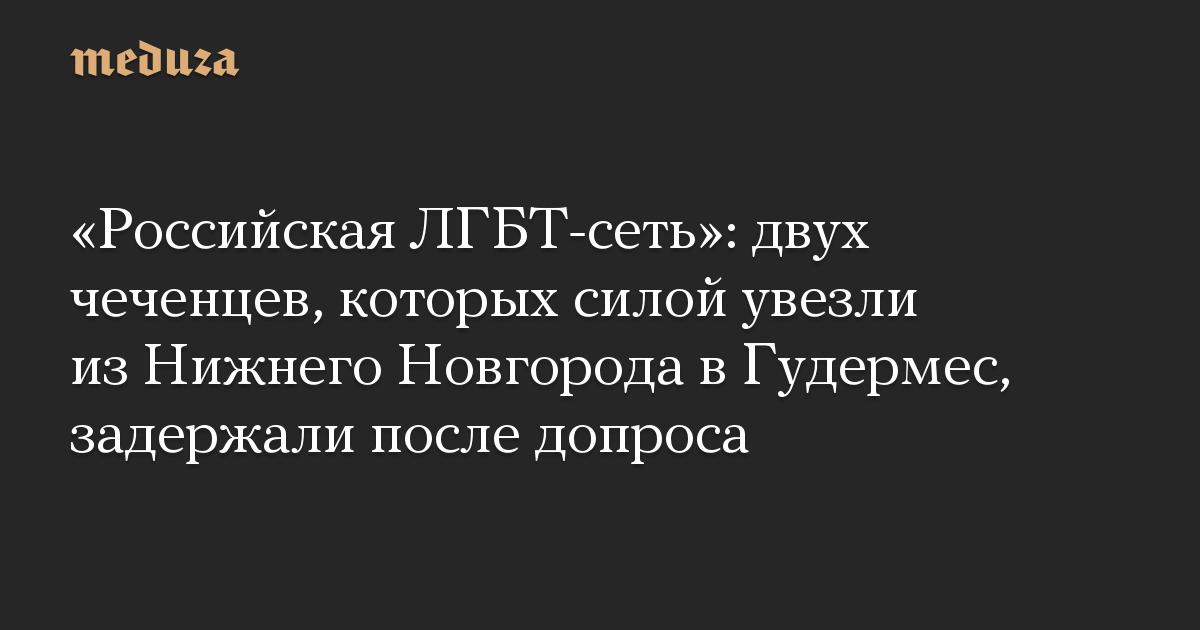 «Российская ЛГБТ-сеть»: двух чеченцев, которых силой увезли из Нижнего Новгорода в Гудермес, задержали после допроса