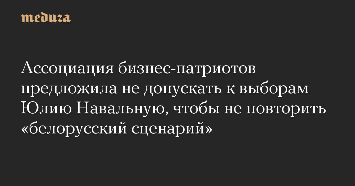 Ассоциация бизнес-патриотов предложила не допускать к выборам Юлию Навальную, чтобы не повторить «белорусский сценарий»