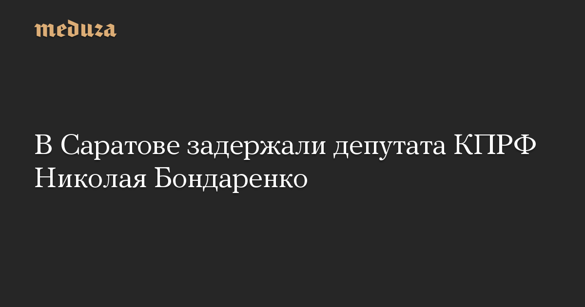 В Саратове задержали депутата КПРФ Николая Бондаренко
