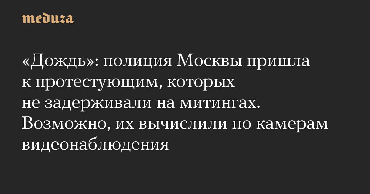 «Дождь»: полиция Москвы пришла к протестующим, которых не задерживали на митингах. Возможно, их вычислили по камерам видеонаблюдения