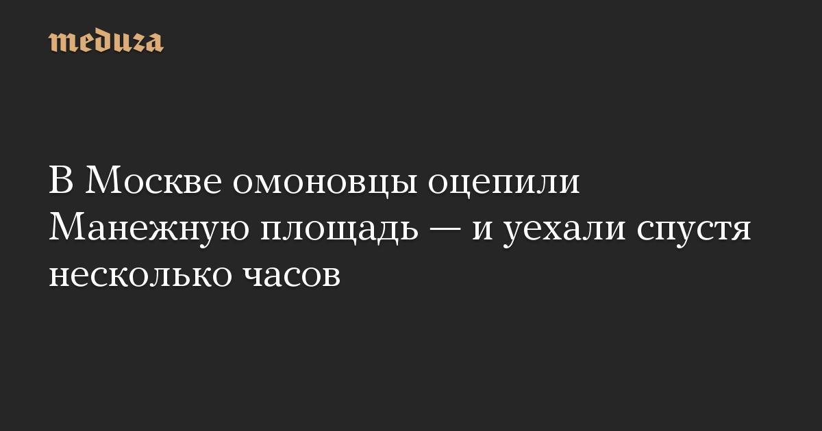 В Москве омоновцы оцепили Манежную площадь — и уехали спустя несколько часов