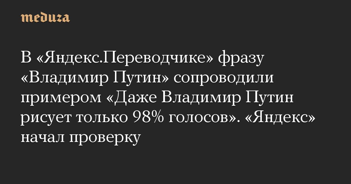 В «Яндекс.Переводчике» фразу «Владимир Путин» сопроводили примером «Даже Владимир Путин рисует только 98% голосов». «Яндекс» начал проверку