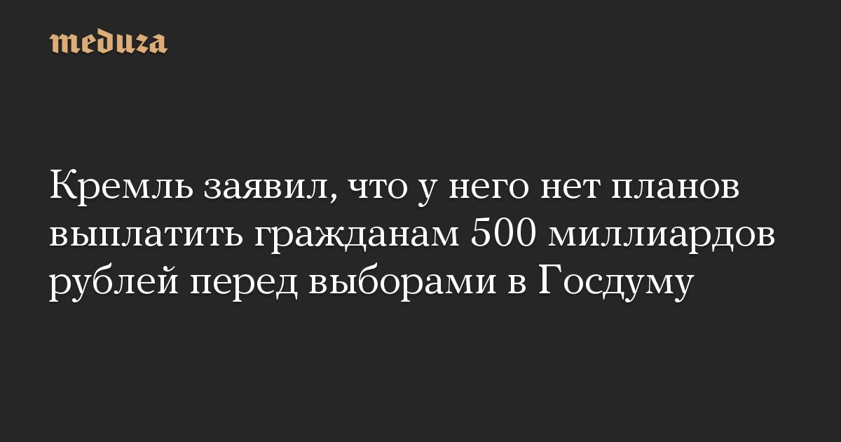 Кремль заявил, что у него нет планов выплатить гражданам 500 миллиардов рублей перед выборами в Госдуму