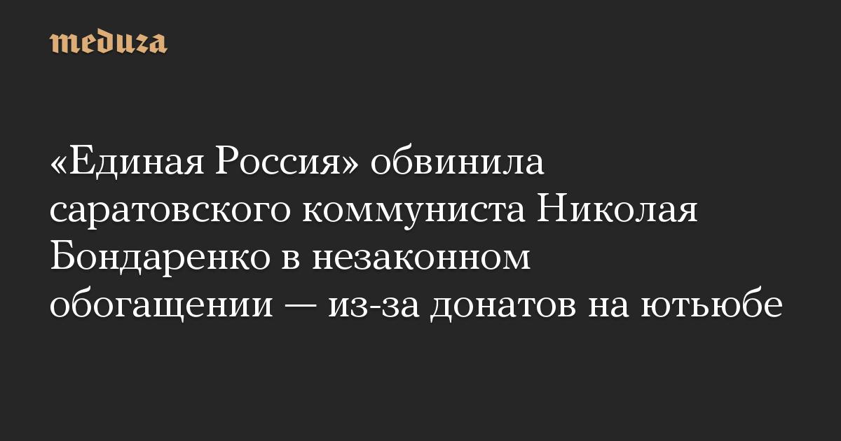 «Единая Россия» обвинила саратовского коммуниста Николая Бондаренко в незаконном обогащении — из-за донатов на ютьюбе