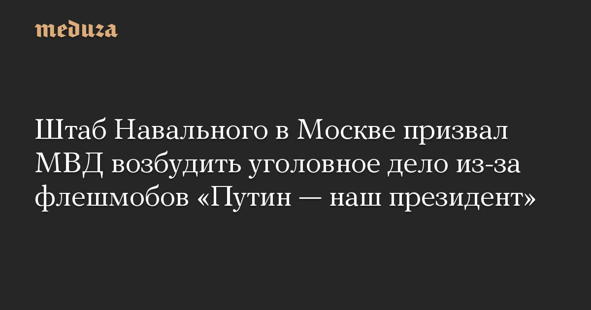Штаб Навального в Москве призвал МВД возбудить уголовное дело из-за флешмобов «Путин — наш президент»