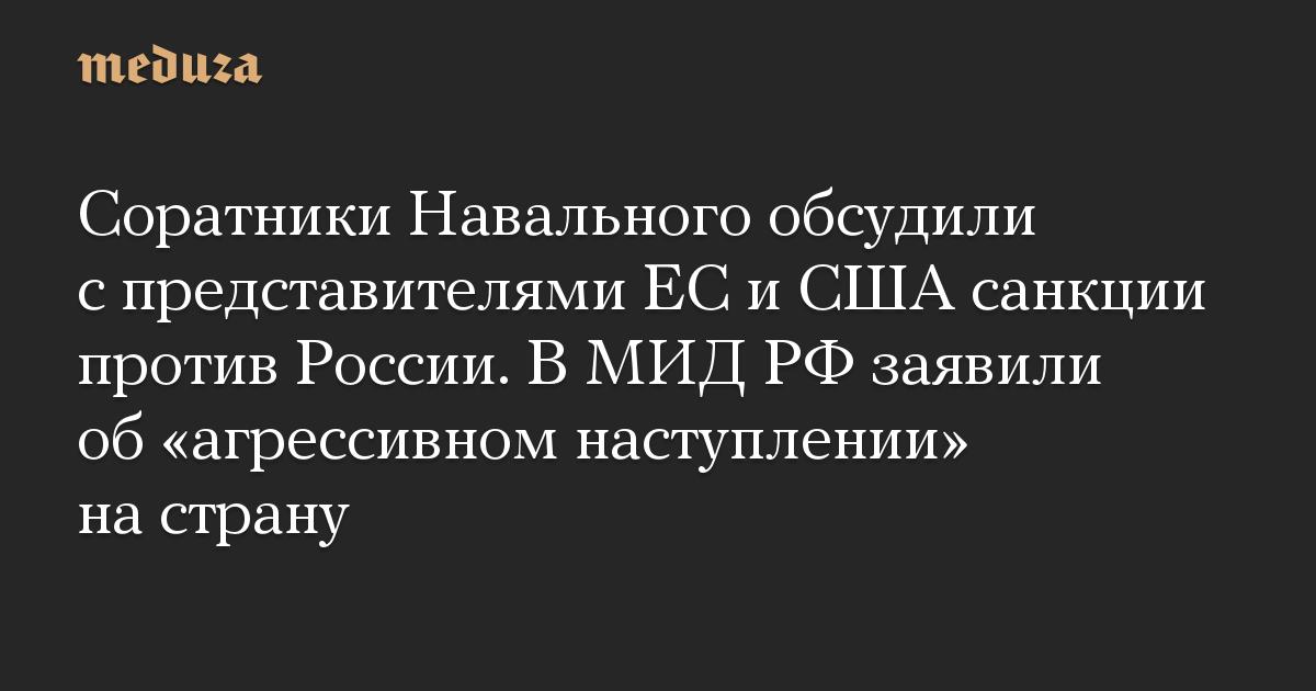 Соратники Навального обсудили с представителями ЕС и США санкции против России. В МИД РФ заявили об «агрессивном наступлении» на страну
