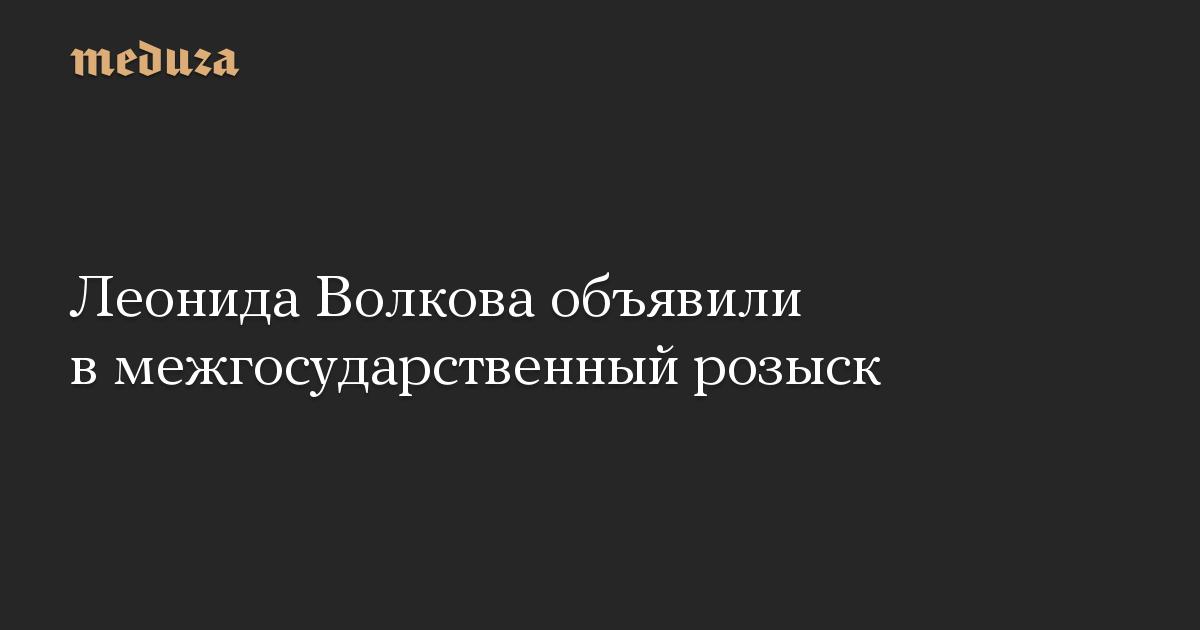 Леонида Волкова объявили в межгосударственный розыск