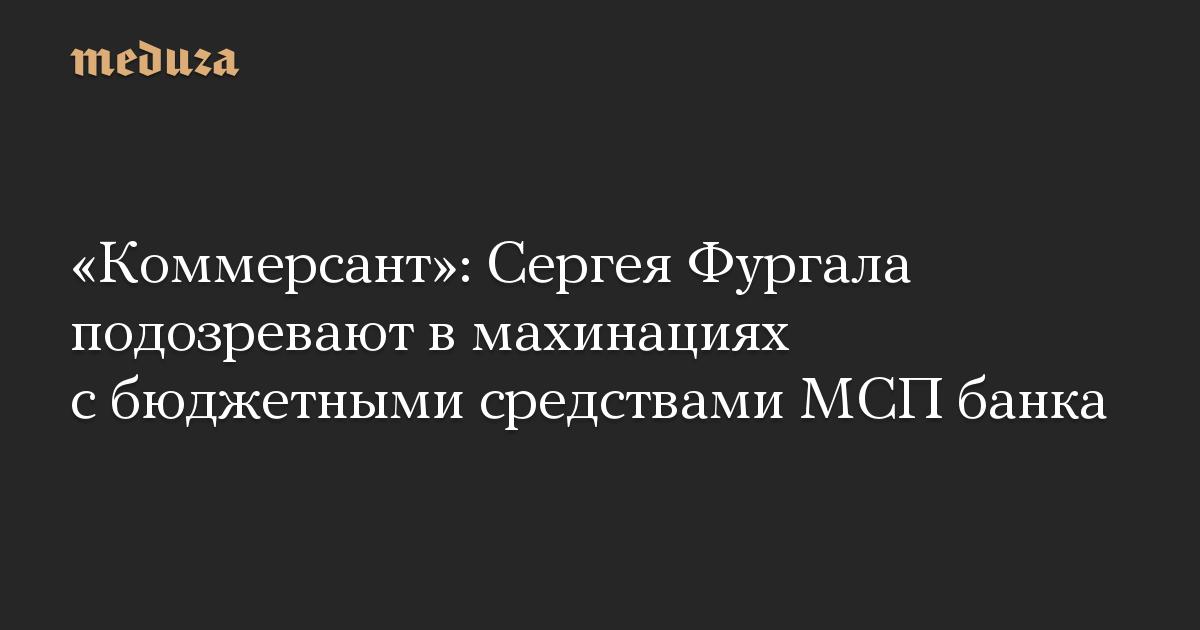 «Коммерсант»: Сергея Фургала подозревают в махинациях с бюджетными средствами МСП банка