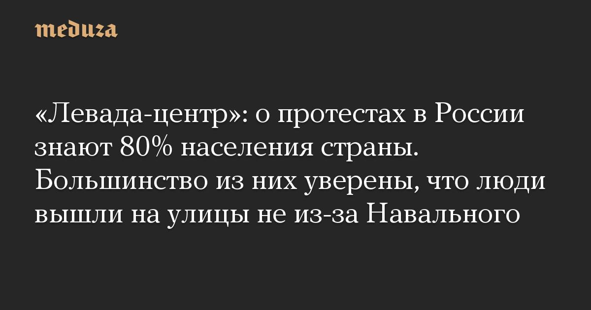 «Левада-центр»: о протестах в России знают 80% населения страны. Большинство из них уверены, что люди вышли на улицы не из-за Навального