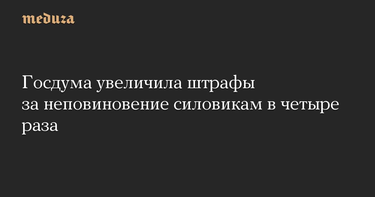 Госдума увеличила штрафы за неповиновение силовикам в четыре раза