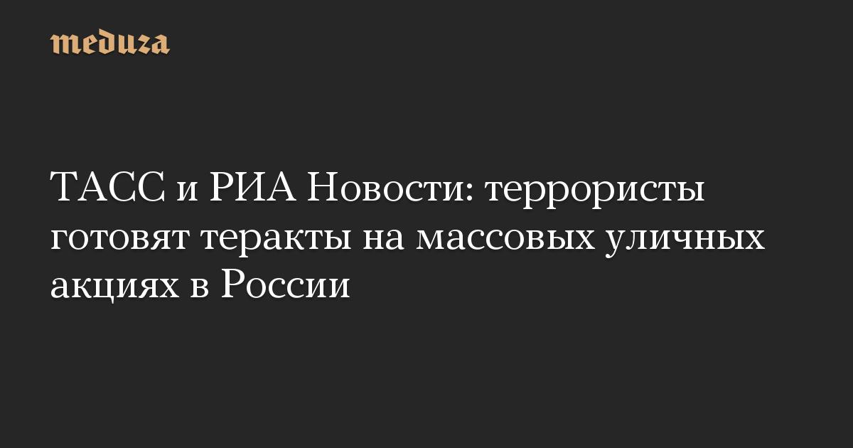ТАСС и РИА Новости: террористы готовят теракты на массовых уличных акциях в России