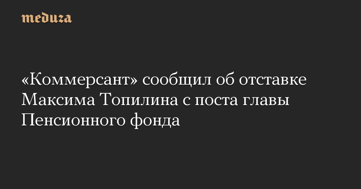«Коммерсант» сообщил об отставке Максима Топилина с поста главы Пенсионного фонда