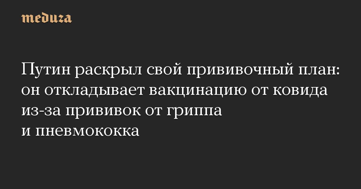 Путин раскрыл свой прививочный план: он откладывает вакцинацию от ковида из-за прививок от гриппа и пневмококка