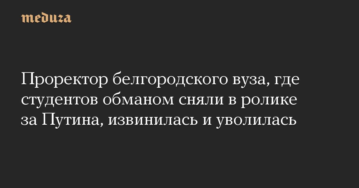 Проректор белгородского вуза, где студентов обманом сняли в ролике за Путина, извинилась и уволилась